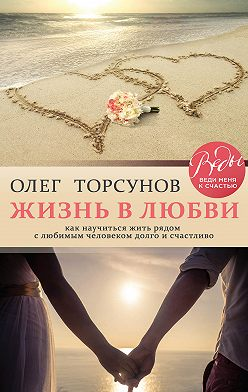 Олег Торсунов - Жизнь в любви. Как научиться жить рядом с любимым человеком долго и счастливо