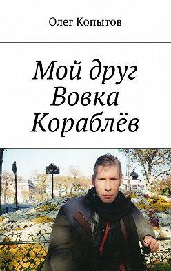 Олег Копытов - Мой друг Вовка Кораблёв. Повесть