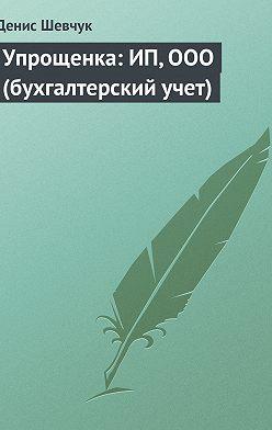 Денис Шевчук - Упрощенка: ИП, ООО (бухгалтерский учет)