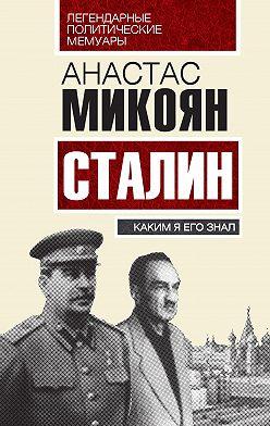 Анастас Микоян - Сталин. Каким я его знал