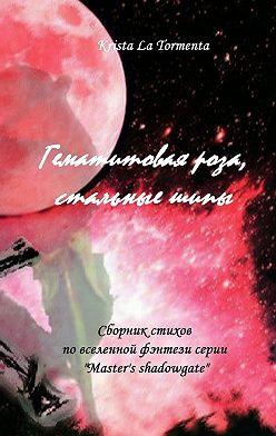 Krista La Tormenta - Гематитовая роза, стальныешипы. Сборник стихов серии «Master's shadowgate»