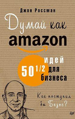 Джон Россман - Думай как Amazon. 50 и 1/2 идей для бизнеса