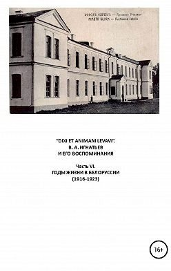 Василий Игнатьев - «DIXI ET ANIMAM LEVAVI». В. А. Игнатьев и его воспоминания. Часть VI. Годы жизни в Белоруссии (1916-1923)