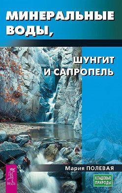 Мария Полевая - Минеральные воды, шунгит, сапропель. Как лечиться при помощи минералов?