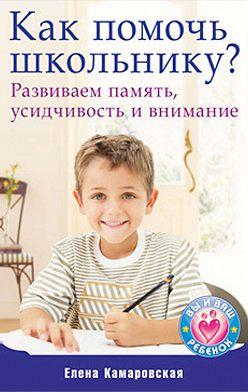 Елена Камаровская - Как помочь школьнику? Развиваем память, усидчивость и внимание