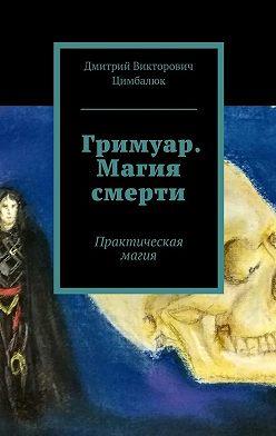 Дмитрий Цимбалюк - Гримуар. Магия смерти. Практическая магия