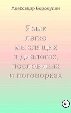 Александр Бородулин - Язык легко мыслящих в диалогах, пословицах и поговорках
