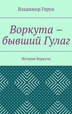 Владимир Герун - Воркута – бывший Гулаг. История Воркуты