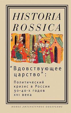 Михаил Кром - «Вдовствующее царство». Политический кризис в России 30-40-х годов XVI века