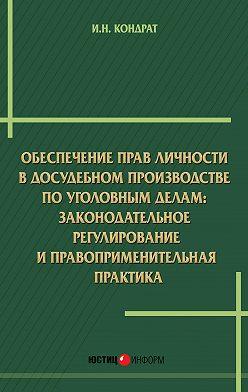 Иван Кондрат - Обеспечение прав личности в досудебном производстве по уголовным делам: законодательное регулирование и правоприменительная практика