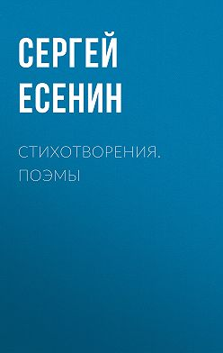 Сергей Есенин - Стихотворения. Поэмы