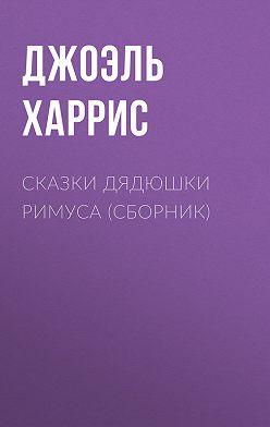 Джоэль Чендлер Харрис - Сказки дядюшки Римуса (сборник)