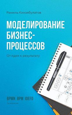 Рамиль Кинзябулатов - Моделирование бизнес-процессов. Отидеи крезультату