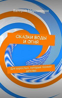 Валерий Мирошников - Сказки Воды иОгня. Для взрослых, которые помнят детство