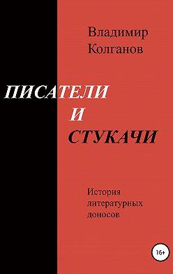 Владимир Колганов - Писатели и стукачи