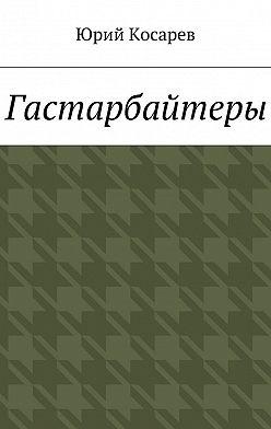 Юрий Косарев - Гастарбайтеры