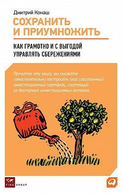Дмитрий Конаш - Сохранить и приумножить. Как грамотно и с выгодой управлять сбережениями