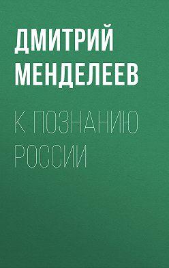 Дмитрий Менделеев - К познанию России