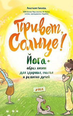 Анастасия Кокеева - Привет, Солнце! Йога + образ жизни для здоровья, счастья и развития детей