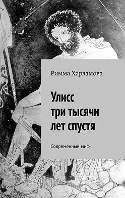 Римма Харламова - Улисс три тысячи лет спустя. Современныймиф