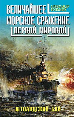 Александр Больных - Величайшее морское сражение Первой Мировой. Ютландский бой