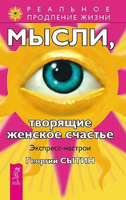 Георгий Сытин - Мысли, творящие женское счастье. Экспресс-настрои