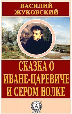 Василий Жуковский - Сказка о Иване-царевиче и Сером Волке