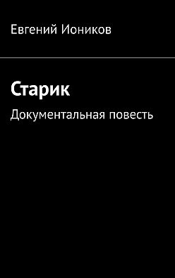 Евгений Иоников - Старик. Документальная повесть