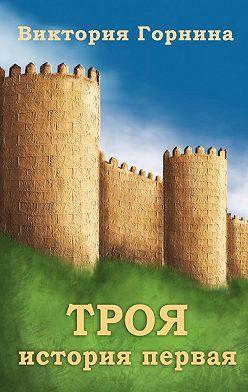 Виктория Горнина - Троя. История первая. Первый поход греков против Трои