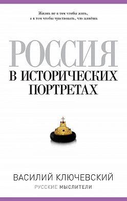 Василий Ключевский - Россия в исторических портретах