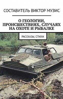 Виктор Музис - Огеологии, происшествиях, случаях наохоте ирыбалке. Рассказы, стихи
