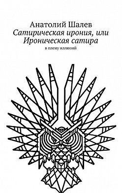 Анатолий Шалев - Сатирическая ирония, или Ироническая сатира