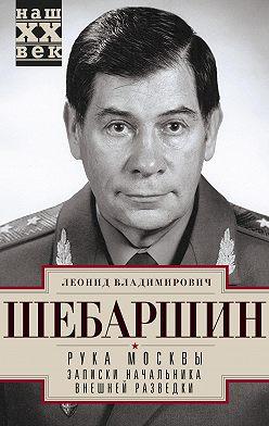 Леонид Шебаршин - Рука Москвы. Записки начальника внешней разведки