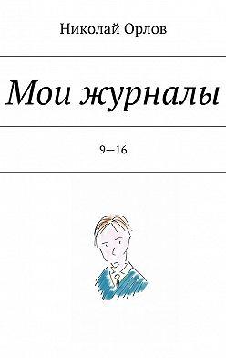 Николай Орлов - Мои журналы.9—16