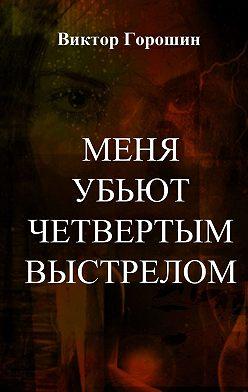 Виктор Горошин - Меня убьют четвертым выстрелом