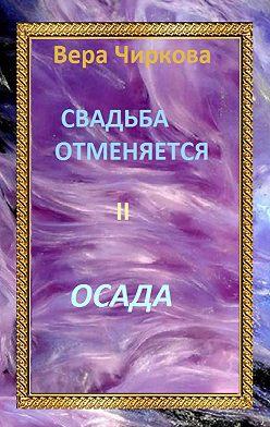 Вера Чиркова - Свадьба отменяется. Осада