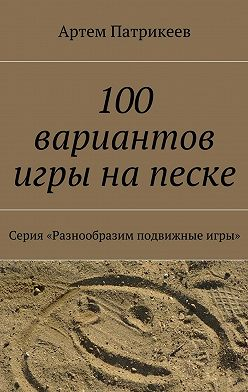 Артем Патрикеев - 100 вариантов игры на песке. Серия «Разнообразим подвижные игры»