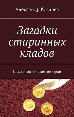 Александр Косарев - Загадки старинных кладов. Кладоискательские истории