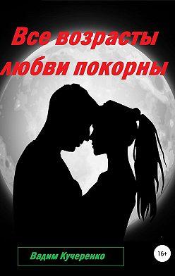 Вадим Кучеренко - Все возрасты любви покорны