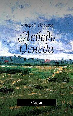 Андрей Олешко - Лебедь Огнеда. Сказка