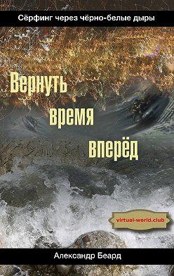 Александр Беард - Вернуть время вперёд. Сёрфинг черезчёрно-белыедыры
