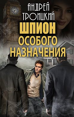 Андрей Троицкий - Шпион особого назначения