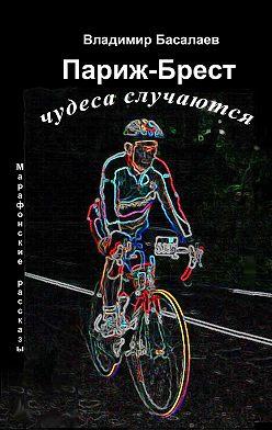 Владимир Басалаев - Париж-Брест. Чудеса случаются. Марафонские рассказы