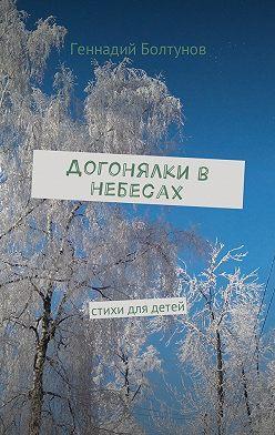 Геннадий Болтунов - Догонялки в небесах. Стихи для детей