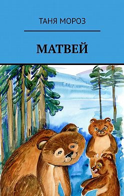 Таня Мороз - Матвей. Правдивые сказочные истории, потому что взаправду случились, а Фоме неверующему за сказку покажутся!