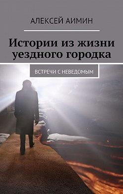 Алексей Аимин - Истории изжизни уездного городка. Встречи сневедомым