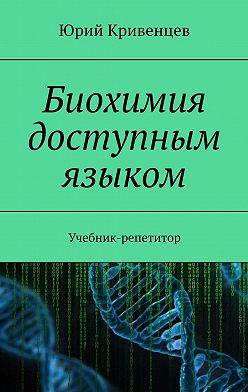 Юрий Кривенцев - Биохимия доступным языком. Учебник-репетитор