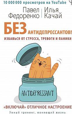 Павел Федоренко - Без антидепрессантов! Избавься от стресса, тревоги и паники. «Включай» отличное настроение