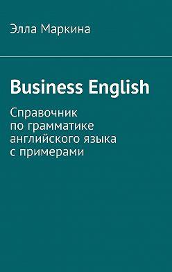 Элла Маркина - Business English. Справочник пограмматике английского языка спримерами