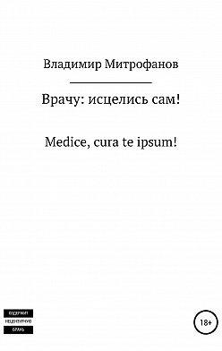 Владимир Митрофанов - Врачу: исцелись сам!